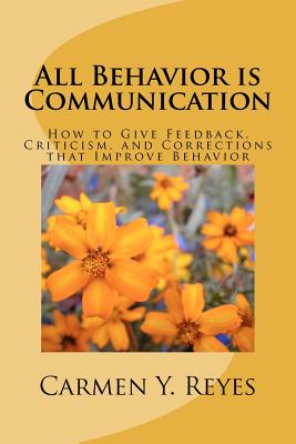 All Behavior Is Communication: How to Give Feedback, Criticism, and Corrections That Improve Behavior - Reyes, Carmen Y