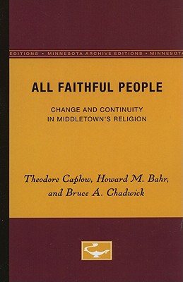 All Faithful People: Change and Continuity in Middletown's Religion - Caplow, Theodore, and Bahr, Howard M, and Chadwick, Bruce A