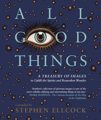 All Good Things: A Treasury of Images to Uplift the Spirits and Reawaken Wonder - Ellcock, Stephen
