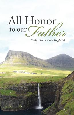 All Honor to Our Father - Henriksen Haglund, Evelyn