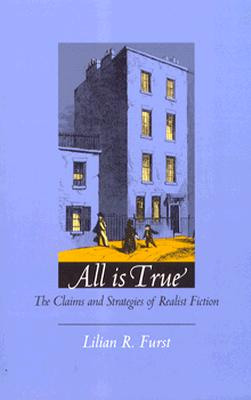 All Is True: The Claims and Strategies of Realist Fiction - Furst, Lilian R