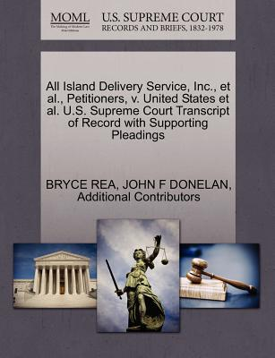 All Island Delivery Service, Inc., et al., Petitioners, V. United States et al. U.S. Supreme Court Transcript of Record with Supporting Pleadings - Rea, Bryce, and Donelan, John F, and Additional Contributors