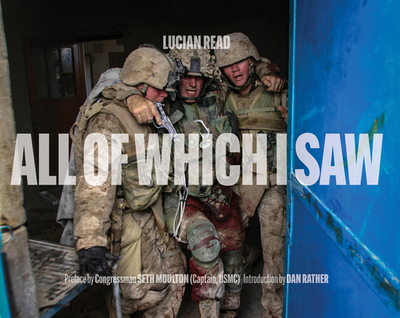 All of Which I Saw: With the US Marine Corps in Iraq - Read, Lucian, and Rather, Dan (Foreword by), and Moulton, Congressman Seth
