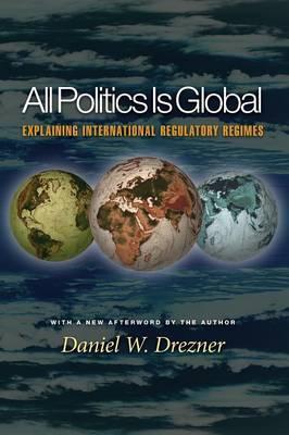 All Politics Is Global: Explaining International Regulatory Regimes - Drezner, Daniel W