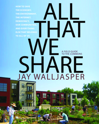 All That We Share: How to Save the Economy, the Environment, the Internet, Democracy, Our Communities, and Everything Else That Belongs to All of Us -