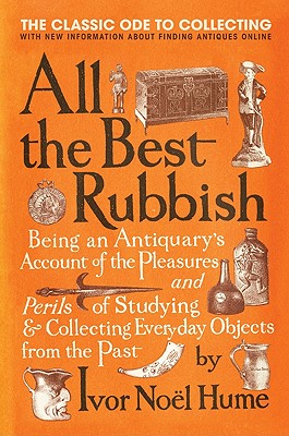 All the Best Rubbish: The Classic Ode to Collecting - Hume, Ivor Noel