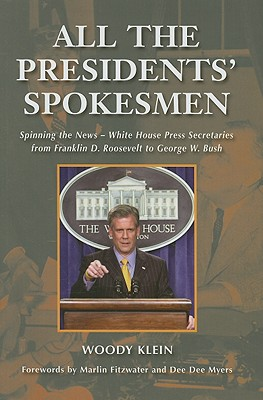 All the Presidents' Spokesmen: Spinning the News--White House Press Secretaries from Franklin D. Roosevelt to George W. Bush - Klein, Woody, Senator, and Fitzwater, Marlin (Foreword by), and Myers, Dee Dee (Foreword by)