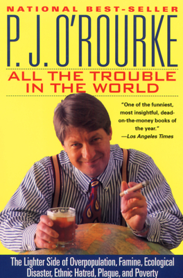 All the Trouble in the World: The Lighter Side of Overpopulation, Famine, Ecological Disaster, Ethnic Hatred, Plague, and Poverty - O'Rourke, P J