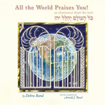 All the World Praises You: An Illuminated Aleph-Bet Book - Band, Arnold J (Translated by), and Band, Debra