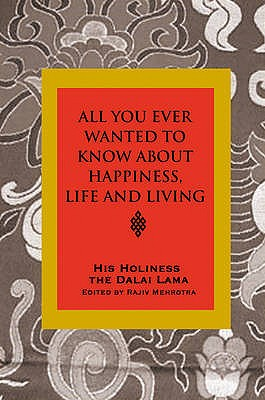 All You Ever Wanted to Know from His Holiness the Dalai Lama on Happiness, Life, Living and Much More: Conversations With Rajiv Mehrotra - The Dalai Lama, His Holiness, and Mehotra, Rajov (Editor)