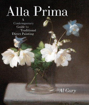Alla Prima: A Contemporary Guide to Traditional Direct Painting - Gury, Al