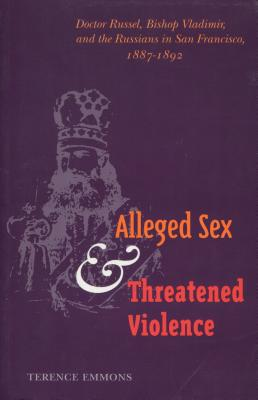 Alleged Sex and Threatened Violence: Doctor Russel, Bishop Vladimir, and the Russians in San Francisco, 1887-1892 - Emmons, Terence