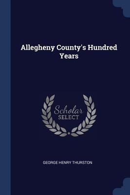 Allegheny County's Hundred Years - Thurston, George Henry