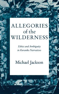 Allegories of the Wilderness: Ethics and Ambiguity in Kuranko Narratives - Jackson, Michael