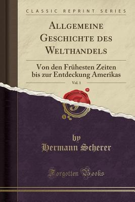 Allgemeine Geschichte Des Welthandels, Vol. 1: Von Den Fruhesten Zeiten Bis Zur Entdeckung Amerikas (Classic Reprint) - Scherer, Hermann