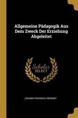 Allgemeine Padagogik Aus Dem Zweck Der Erziehung Abgeleitet - Herbart, Johann Friedrich