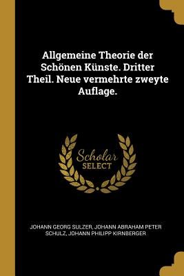 Allgemeine Theorie Der Schonen Kunste. Dritter Theil. Neue Vermehrte Zweyte Auflage. - Sulzer, Johann Georg, and Schulz, Johann Abraham Peter, and Kirnberger, Johann Philipp