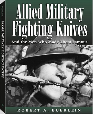 Allied Military Fighting Knives: And the Men Who Made Them Famous - Buerlein, Robert A