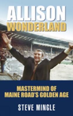 Allison Wonderland: MasterMind of Maine Road's Golden Age - Mingle, Steve