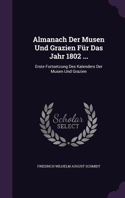 Almanach Der Musen Und Grazien Fur Das Jahr 1802 ...: Erste Fortsetzung Des Kalenders Der Musen Und Grazien - Schmidt, Friedrich Wilhelm August (Creator)