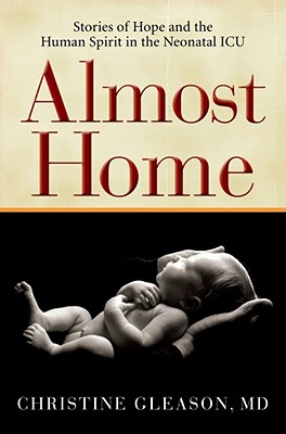 Almost Home: Stories of Hope and the Human Spirit in the Neonatal ICU - Gleason, Christine