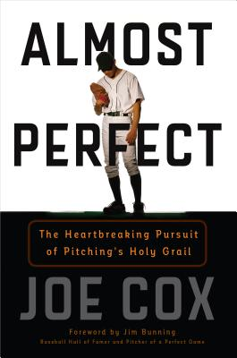 Almost Perfect: The Heartbreaking Pursuit of Pitching's Holy Grail - Cox, Joe, and Bunning, Jim (Foreword by)