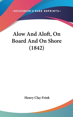Alow and Aloft, on Board and on Shore (1842) - Frink, Henry Clay