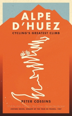 Alpe d'Huez: The Story of Pro Cycling's Greatest Climb - Cossins, Peter