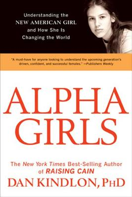 Alpha Girls: Understanding the New American Girl and How She Is Changing the World - Kindlon, Dan