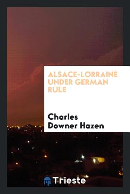 Alsace-Lorraine Under German Rule - Hazen, Charles Downer