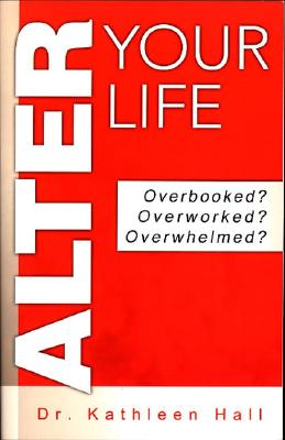 Alter Your Life: Overbooked? Overworked? Overwhelmed? - Hall, Kathleen