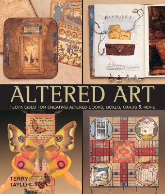 Altered Art: Techniques for Creating Altered Books, Boxes, Cards & More - Taylor, Terry
