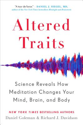 Altered Traits: Science Reveals How Meditation Changes Your Mind, Brain, and Body - Goleman, Daniel, and Davidson, Richard J