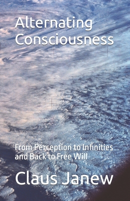 Alternating Consciousness: From Perception to Infinities and Back to Free Will - Janew, Claus