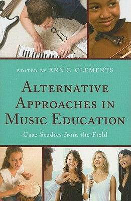 Alternative Approaches in Music Education: Case Studies from the Field - Clements, Ann C (Editor)