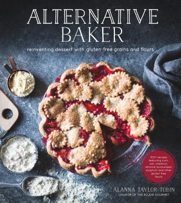 Alternative Baker: Reinventing Dessert with Gluten-Free Grains and Flours - Taylor-Tobin, Alanna