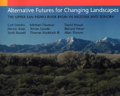 Alternative Futures for Changing Landscapes: The Upper San Pedro River Basin in Arizona and Sonora - Steinitz, Carl