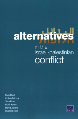 Alternatives in the Israeli-Palestinian Conflict - Egel, Daniel, and Anthony, C Ross, and Efron, Shira