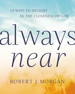 Always Near: 10 Ways to Delight in the Closeness of God - Morgan, Robert J.