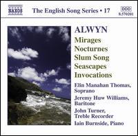 Alwyn: Mirages; Nocturnes; Slum Song; Seascapes; Invocations - Elin Manahan Thomas (soprano); Iain Burnside (piano); Jeremy Huw Williams (baritone); John Turner (recorder)