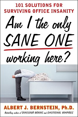 Am I the Only Sane One Working Here?: 101 Solutions for Surviving Office Insanity - Bernstein, Albert J