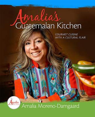Amalia's Guatemalan Kitchen: Gourmet Cuisine with a Cultural Flair - Moreno-Damgaard, Amalia