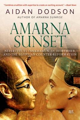 Amarna Sunset: Nefertiti, Tutankhamun, Ay, Horemheb, and the Egyptian Counter-Reformation - Dodson, Aidan