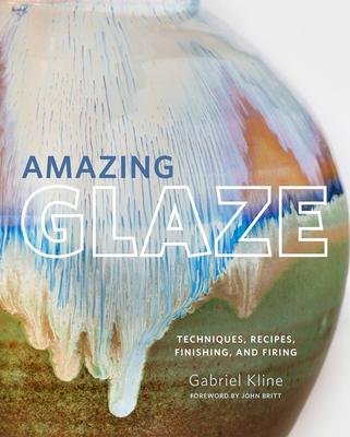 Amazing Glaze: Techniques, Recipes, Finishing, and Firing - Kline, Gabriel, and Britt, John (Foreword by)