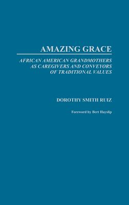 Amazing Grace: African American Grandmothers as Caregivers and Conveyors of Traditional Values - Smith-Ruiz, Dorothy