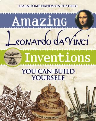 Amazing Leonardo Da Vinci Inventions You Can Build Yourself - Anderson, Maxine