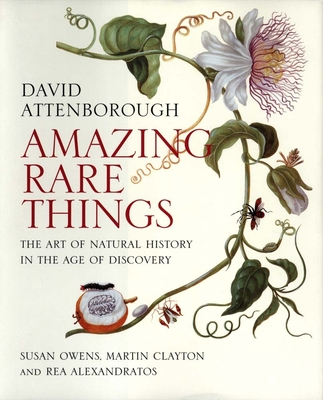 Amazing Rare Things: The Art of Natural History in the Age of Discovery - Attenborough, David, Sir