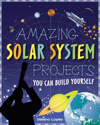 Amazing Solar System Projects: You Can Build Yourself - Lopez, Delano