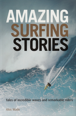 Amazing Surfing Stories: Tales of Incredible Waves and Remarkable Riders - Wade, Alex