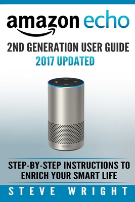 Amazon Echo: Amazon Echo 2nd Generation User Guide 2017 Updated: Step-By-Step Instructions to Enrich Your Smart Life (Alexa, Dot, Echo Amazon, Echo User Guide, Amazon Dot, Echo Dot User Manual, Echo) - Wright, Steve